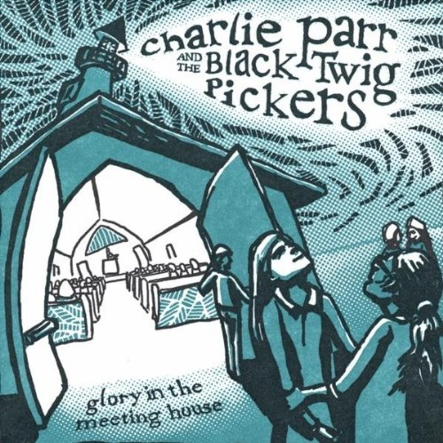 Charlie Parr & The Black Twig Pickers – Glory In The Meeting House